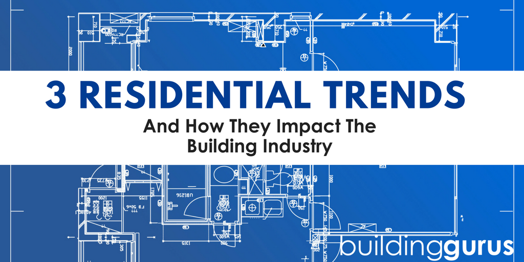 3 Residential Trends & How They Impact The Building Industry